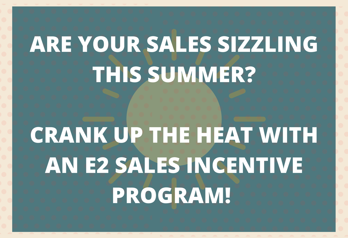 ARE YOUR SALES HEATING UP THIS SUMMER_ CRANK UP THE HEAT WITH AN E2 SALES INCENTIVE PROGRAM! (1)